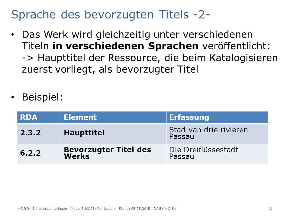 Sprache des bevorzugten Titels -2- Das Werk wird gleichzeitig unter verschiedenen Titeln in verschiedenen Sprachen veröffentlicht: -> Haupttitel der Ressource, die beim Katalogisieren zuerst vorliegt, als bevorzugter Titel Beispiel: AG RDA Schulungsunterlagen – Modul 3.03.03: Werkebene | Stand: 05.05.2015 | CC BY-NC-SA 11 RDAElementErfassung 2.3.2Haupttitel Stad van drie rivieren Passau 6.2.2 Bevorzugter Titel des Werks Die Dreiflüssestadt Passau