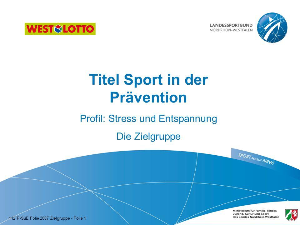 Titel Sport in der Prävention Profil: Stress und Entspannung Die Zielgruppe 412 P-SuE Folie 2007 Zielgruppe - Folie 1