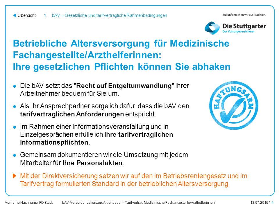 bAV-Versorgungskonzept Arbeitgeber – Tarifvertrag Medizinische Fachangestellte/Arzthelferinnen18.07.2015 / 4 Vorname Nachname, FD Stadt Übersicht Betr