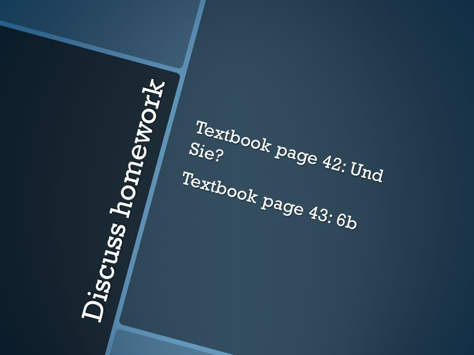 Discuss homework Textbook page 42: Und Sie? Textbook page 43: 6b