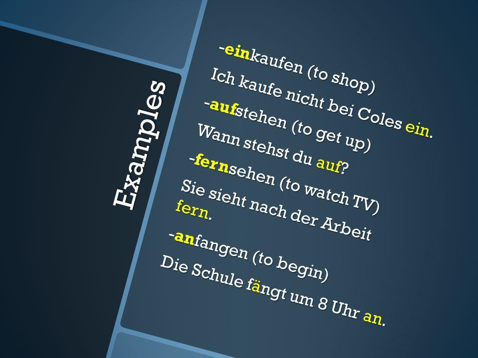 Examples -einkaufen (to shop) Ich kaufe nicht bei Coles ein.