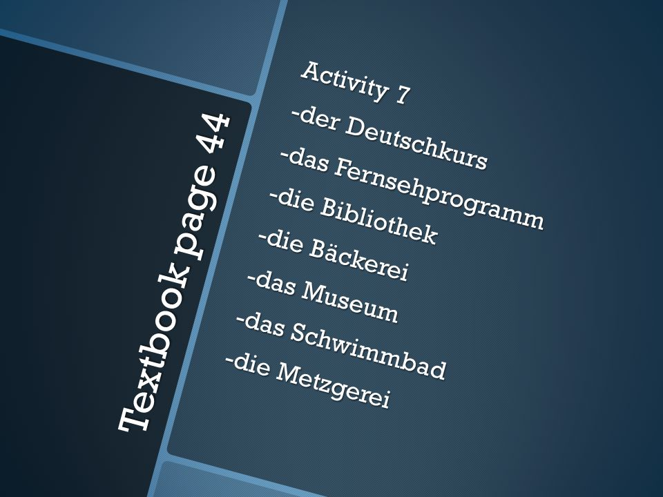 Textbook page 44 Activity 7 -der Deutschkurs -das Fernsehprogramm -die Bibliothek -die Bäckerei -das Museum -das Schwimmbad -die Metzgerei