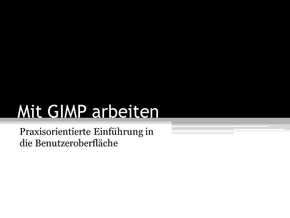Mit GIMP arbeiten Praxisorientierte Einführung in die Benutzeroberfläche