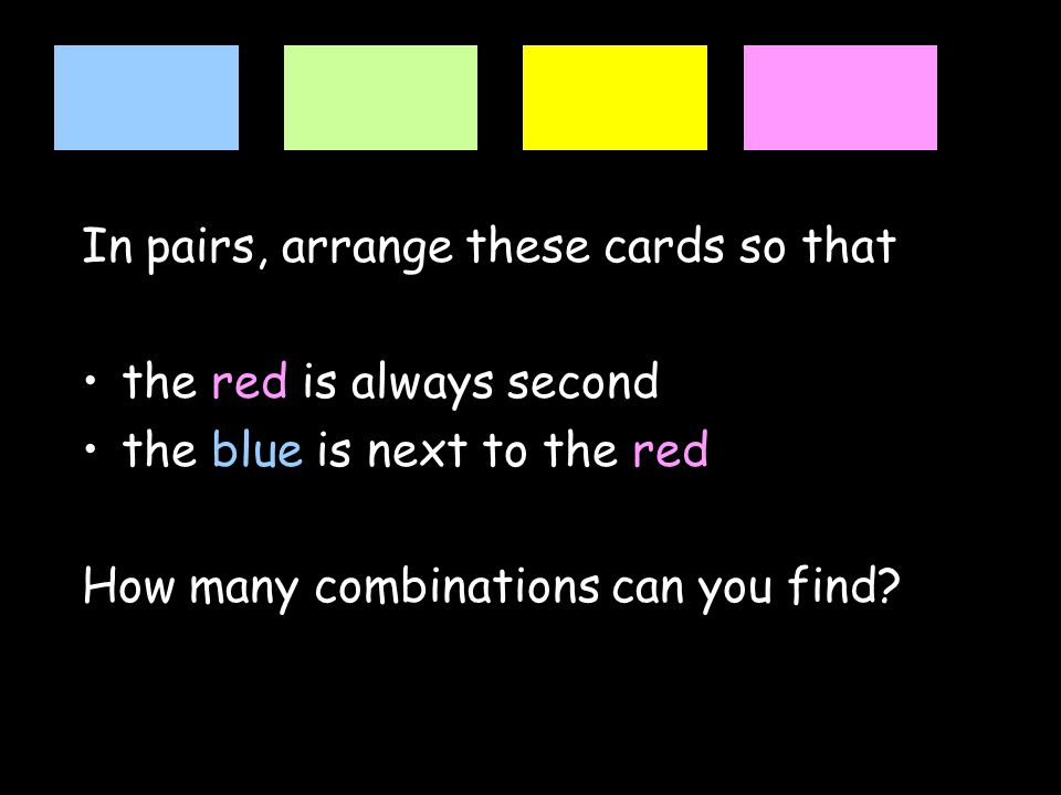 In pairs, arrange these cards so that the red is always second the blue is next to the red How many combinations can you find?