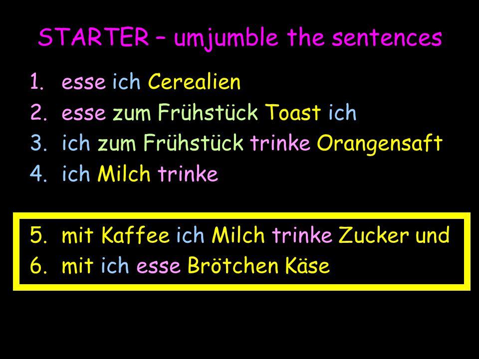 STARTER – umjumble the sentences 1.esse ich Cerealien 2.esse zum Frühstück Toast ich 3.ich zum Frühstück trinke Orangensaft 4.ich Milch trinke 5.mit K