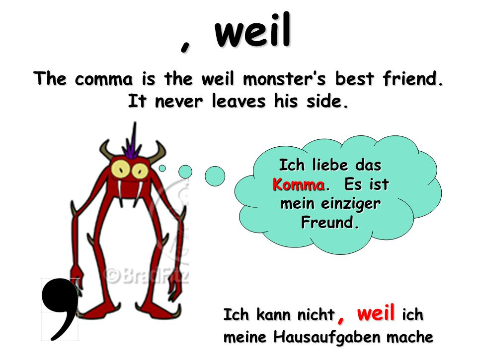 Weil and the comma MUST stay together.*Heul* Ich habe mein Komma verloren…*heul* Juhuuu.
