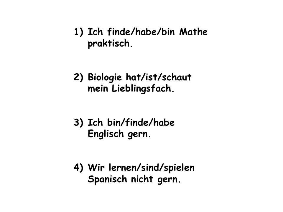 1)Ich finde/habe/bin Mathe praktisch. 2)Biologie hat/ist/schaut mein Lieblingsfach. 3)Ich bin/finde/habe Englisch gern. 4)Wir lernen/sind/spielen Span
