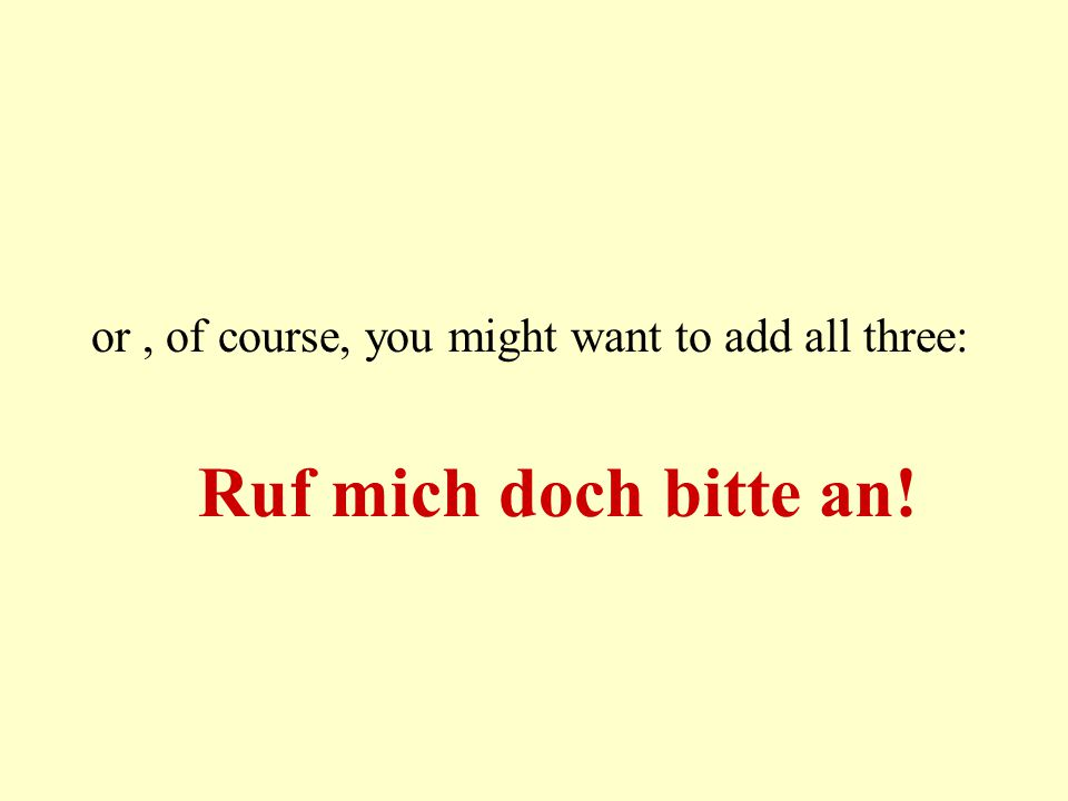 or, of course, you might want to add all three: Ruf mich doch bitte an!