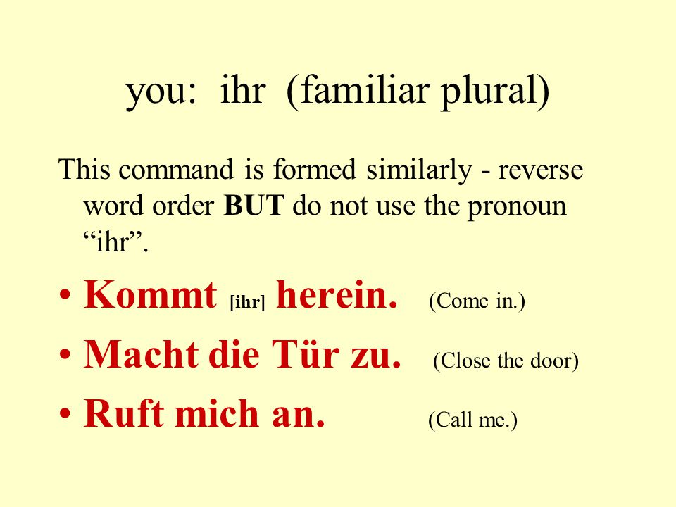 you: ihr (familiar plural) This command is formed similarly - reverse word order BUT do not use the pronoun ihr .