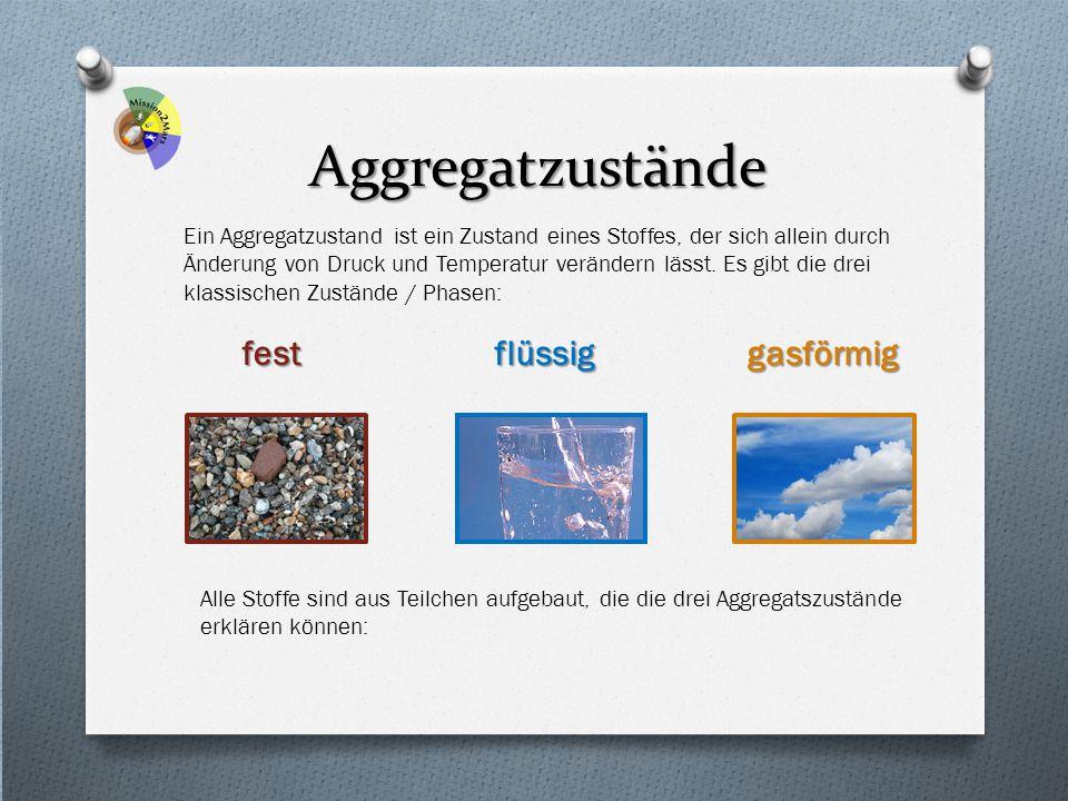 Aggregatzustände Ein Aggregatzustand ist ein Zustand eines Stoffes, der sich allein durch Änderung von Druck und Temperatur verändern lässt. Es gibt d