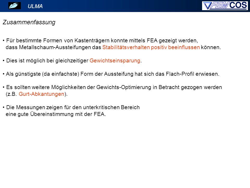 ULMA Zusammenfassung Für bestimmte Formen von Kastenträgern konnte mittels FEA gezeigt werden, dass Metallschaum-Aussteifungen das Stabilitätsverhalte
