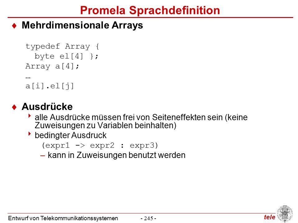 tele Entwurf von Telekommunikationssystemen- 245 - Promela Sprachdefinition  Mehrdimensionale Arrays typedef Array { byte el[4] }; Array a[4]; … a[i].el[j]  Ausdrücke  alle Ausdrücke müssen frei von Seiteneffekten sein (keine Zuweisungen zu Variablen beinhalten)  bedingter Ausdruck (expr1 -> expr2 : expr3) –kann in Zuweisungen benutzt werden