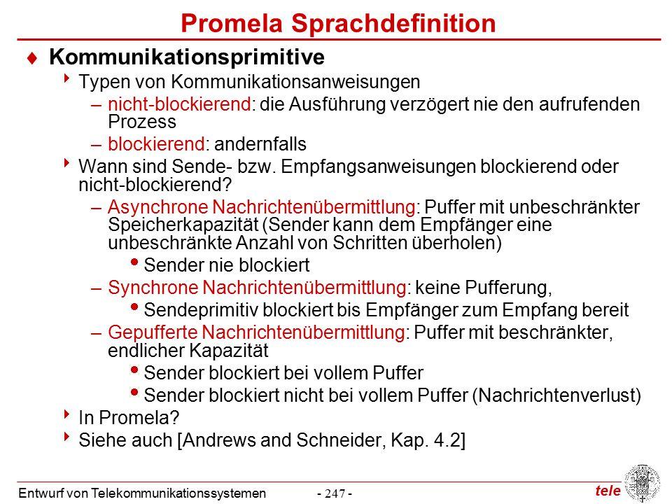 tele Entwurf von Telekommunikationssystemen- 247 - Promela Sprachdefinition  Kommunikationsprimitive  Typen von Kommunikationsanweisungen –nicht-blockierend: die Ausführung verzögert nie den aufrufenden Prozess –blockierend: andernfalls  Wann sind Sende- bzw.