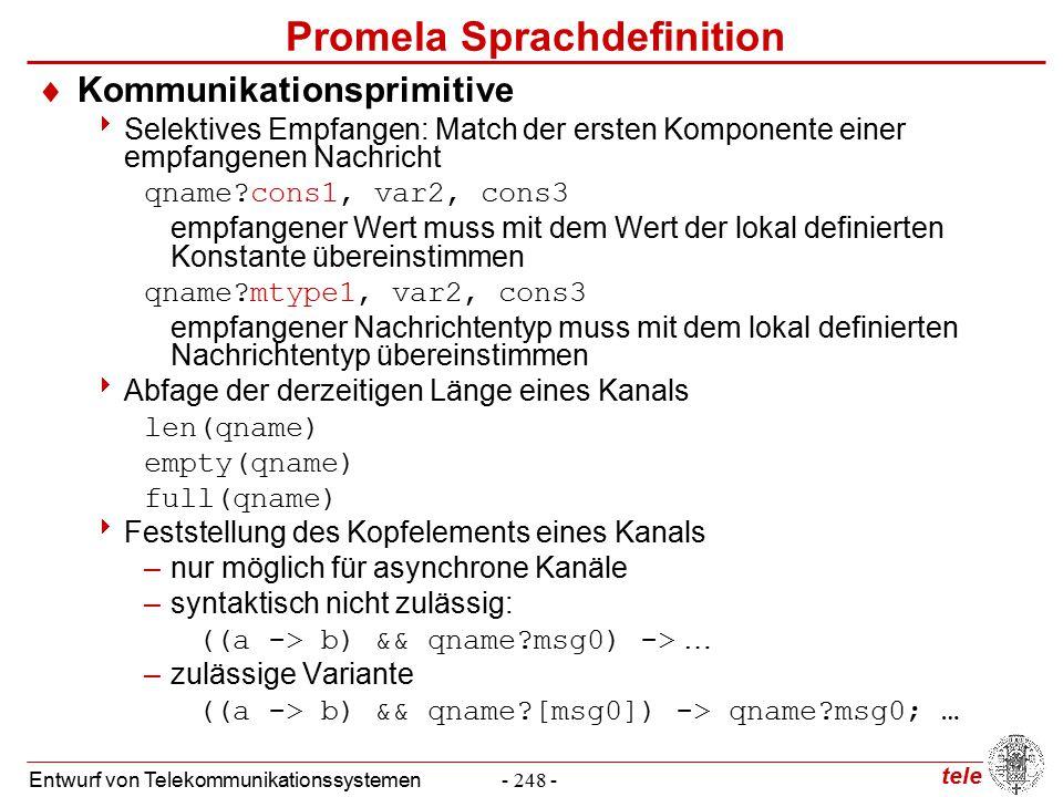 tele Entwurf von Telekommunikationssystemen- 248 - Promela Sprachdefinition  Kommunikationsprimitive  Selektives Empfangen: Match der ersten Komponente einer empfangenen Nachricht qname?cons1, var2, cons3 empfangener Wert muss mit dem Wert der lokal definierten Konstante übereinstimmen qname?mtype1, var2, cons3 empfangener Nachrichtentyp muss mit dem lokal definierten Nachrichtentyp übereinstimmen  Abfage der derzeitigen Länge eines Kanals len(qname) empty(qname) full(qname)  Feststellung des Kopfelements eines Kanals –nur möglich für asynchrone Kanäle –syntaktisch nicht zulässig: ((a -> b) && qname?msg0) -> … –zulässige Variante ((a -> b) && qname?[msg0]) -> qname?msg0; …