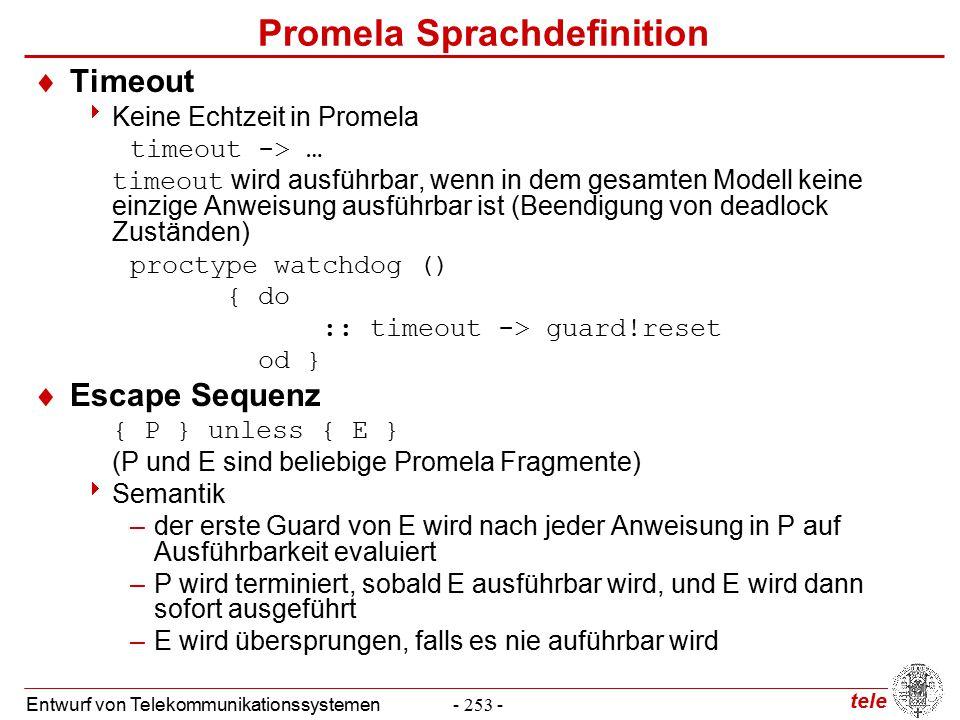 tele Entwurf von Telekommunikationssystemen- 253 - Promela Sprachdefinition  Timeout  Keine Echtzeit in Promela timeout -> … timeout wird ausführbar, wenn in dem gesamten Modell keine einzige Anweisung ausführbar ist (Beendigung von deadlock Zuständen) proctype watchdog () { do :: timeout -> guard!reset od }  Escape Sequenz { P } unless { E } (P und E sind beliebige Promela Fragmente)  Semantik –der erste Guard von E wird nach jeder Anweisung in P auf Ausführbarkeit evaluiert –P wird terminiert, sobald E ausführbar wird, und E wird dann sofort ausgeführt –E wird übersprungen, falls es nie auführbar wird