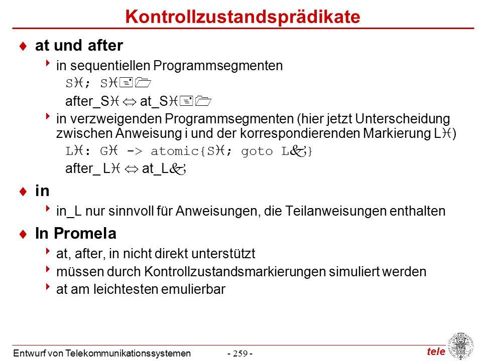 tele Entwurf von Telekommunikationssystemen- 259 - Kontrollzustandsprädikate  at und after  in sequentiellen Programmsegmenten S  ; S  after_S   at_S   in verzweigenden Programmsegmenten (hier jetzt Unterscheidung zwischen Anweisung i und der korrespondierenden Markierung L  ) L  : G  -> atomic{S  ; goto L  } after_ L   at_L   in  in_L nur sinnvoll für Anweisungen, die Teilanweisungen enthalten  In Promela  at, after, in nicht direkt unterstützt  müssen durch Kontrollzustandsmarkierungen simuliert werden  at am leichtesten emulierbar