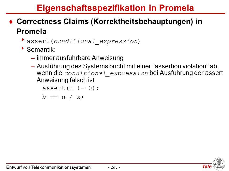 tele Entwurf von Telekommunikationssystemen- 262 - Eigenschaftsspezifikation in Promela  Correctness Claims (Korrektheitsbehauptungen) in Promela  assert(conditional_expression)  Semantik: –immer ausführbare Anweisung –Ausführung des Systems bricht mit einer assertion violation ab, wenn die conditional_expression bei Ausführung der assert Anweisung falsch ist assert(x != 0); b == n / x;