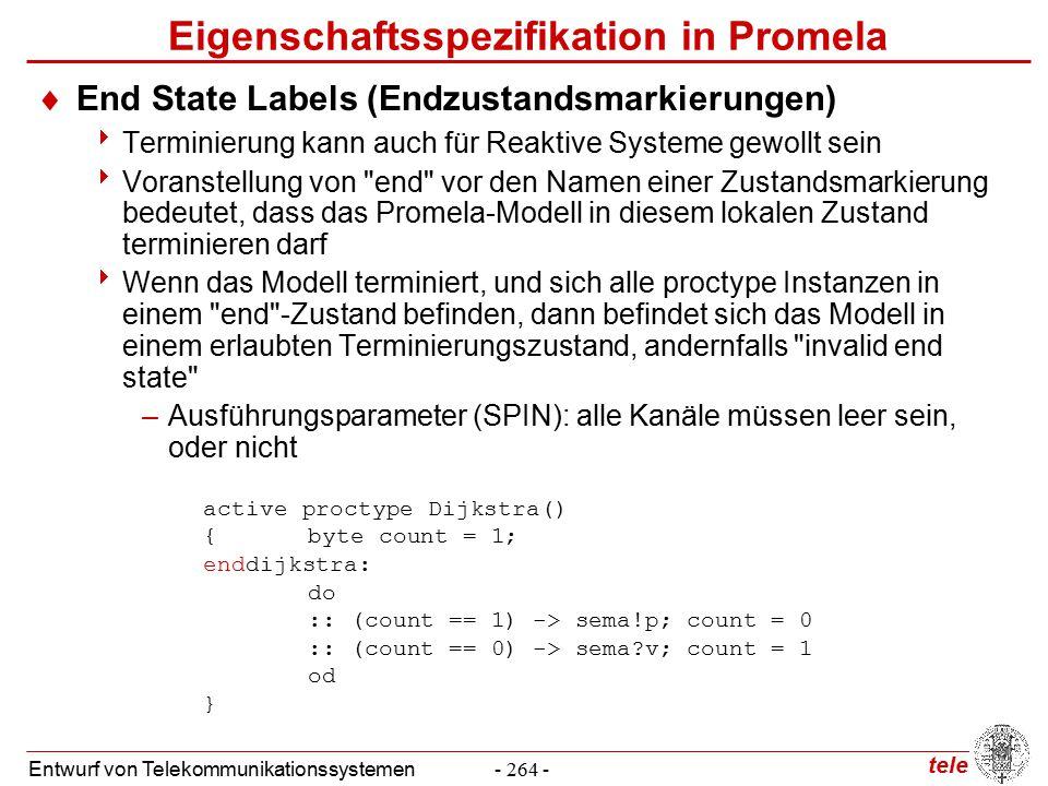 tele Entwurf von Telekommunikationssystemen- 264 - Eigenschaftsspezifikation in Promela  End State Labels (Endzustandsmarkierungen)  Terminierung kann auch für Reaktive Systeme gewollt sein  Voranstellung von end vor den Namen einer Zustandsmarkierung bedeutet, dass das Promela-Modell in diesem lokalen Zustand terminieren darf  Wenn das Modell terminiert, und sich alle proctype Instanzen in einem end -Zustand befinden, dann befindet sich das Modell in einem erlaubten Terminierungszustand, andernfalls invalid end state –Ausführungsparameter (SPIN): alle Kanäle müssen leer sein, oder nicht active proctype Dijkstra() {byte count = 1; enddijkstra: do :: (count == 1) -> sema!p; count = 0 :: (count == 0) -> sema v; count = 1 od }