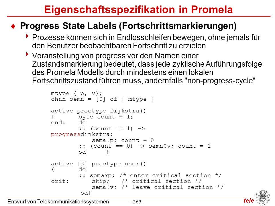 tele Entwurf von Telekommunikationssystemen- 265 - Eigenschaftsspezifikation in Promela  Progress State Labels (Fortschrittsmarkierungen)  Prozesse können sich in Endlosschleifen bewegen, ohne jemals für den Benutzer beobachtbaren Fortschritt zu erzielen  Voranstellung von progress vor den Namen einer Zustandsmarkierung bedeutet, dass jede zyklische Auführungsfolge des Promela Modells durch mindestens einen lokalen Fortschrittszustand führen muss, andernfalls non-progress-cycle mtype { p, v}; chan sema = [0] of { mtype } active proctype Dijkstra() {byte count = 1; end:do :: (count == 1) -> progressdijkstra: sema!p; count = 0 :: (count == 0) -> sema v; count = 1 od} active [3] proctype user() {do :: sema p; /* enter critical section */ crit: skip; /* critical section */ sema!v; /* leave critical section */ od}