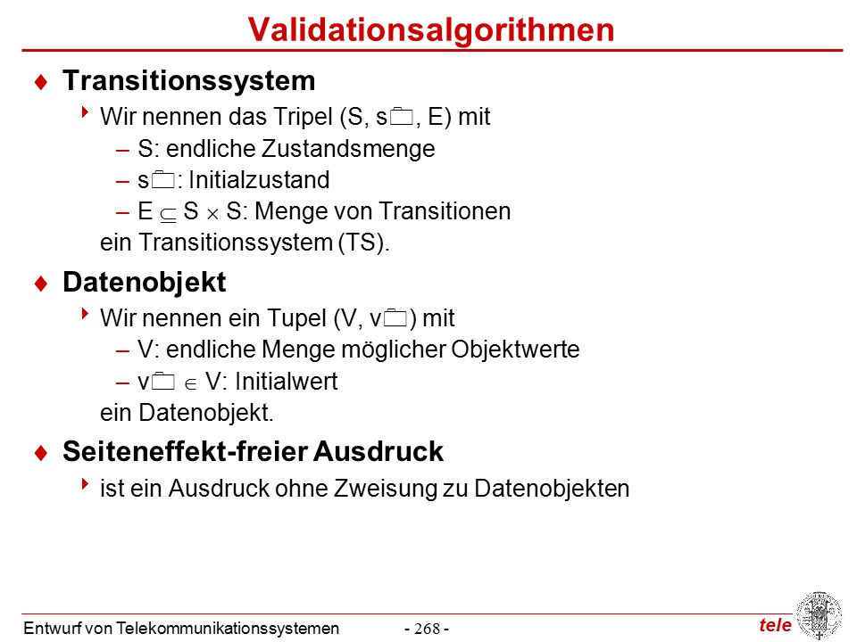 tele Entwurf von Telekommunikationssystemen- 268 - Validationsalgorithmen  Transitionssystem  Wir nennen das Tripel (S, s , E) mit –S: endliche Zustandsmenge –s  : Initialzustand –E  S  S: Menge von Transitionen ein Transitionssystem (TS).