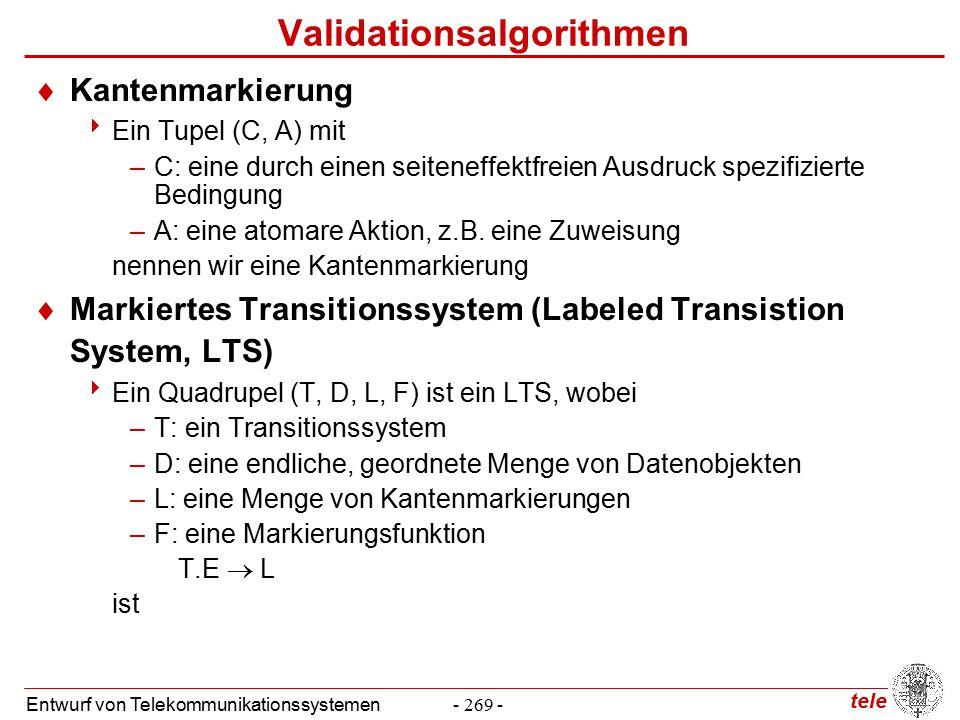 tele Entwurf von Telekommunikationssystemen- 269 - Validationsalgorithmen  Kantenmarkierung  Ein Tupel (C, A) mit –C: eine durch einen seiteneffektfreien Ausdruck spezifizierte Bedingung –A: eine atomare Aktion, z.B.