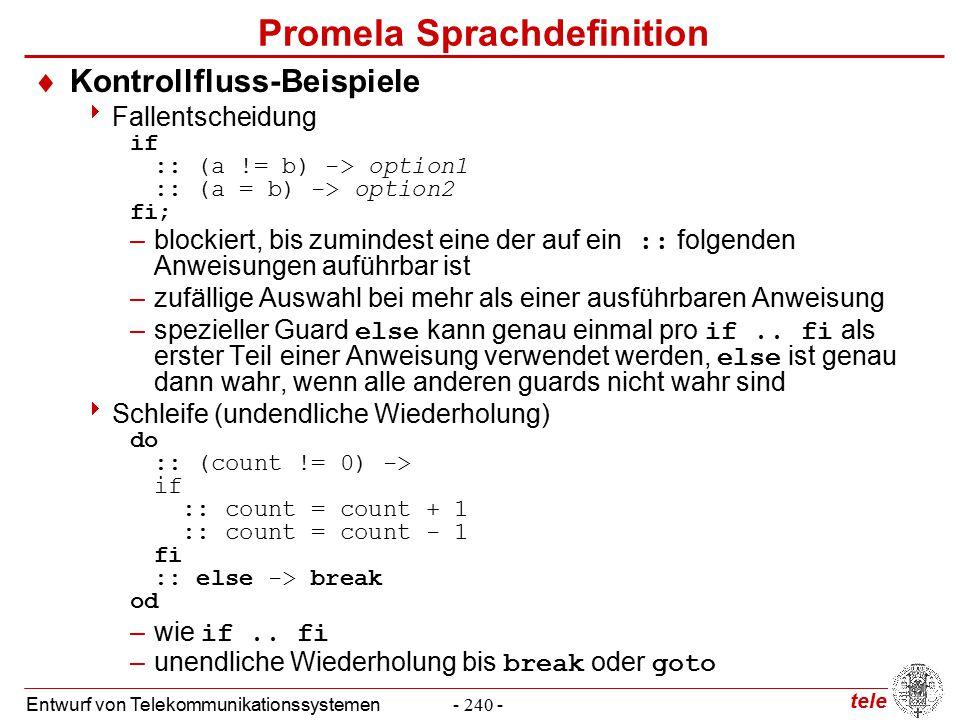 tele Entwurf von Telekommunikationssystemen- 240 - Promela Sprachdefinition  Kontrollfluss-Beispiele  Fallentscheidung if :: (a != b) -> option1 :: (a = b) -> option2 fi; –blockiert, bis zumindest eine der auf ein :: folgenden Anweisungen auführbar ist –zufällige Auswahl bei mehr als einer ausführbaren Anweisung –spezieller Guard else kann genau einmal pro if..