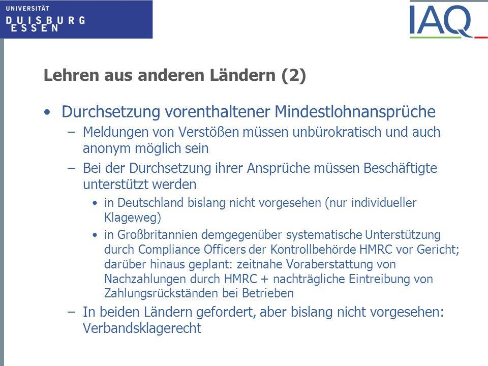 Lehren aus anderen Ländern (2) Durchsetzung vorenthaltener Mindestlohnansprüche –Meldungen von Verstößen müssen unbürokratisch und auch anonym möglich sein –Bei der Durchsetzung ihrer Ansprüche müssen Beschäftigte unterstützt werden in Deutschland bislang nicht vorgesehen (nur individueller Klageweg) in Großbritannien demgegenüber systematische Unterstützung durch Compliance Officers der Kontrollbehörde HMRC vor Gericht; darüber hinaus geplant: zeitnahe Voraberstattung von Nachzahlungen durch HMRC + nachträgliche Eintreibung von Zahlungsrückständen bei Betrieben –In beiden Ländern gefordert, aber bislang nicht vorgesehen: Verbandsklagerecht
