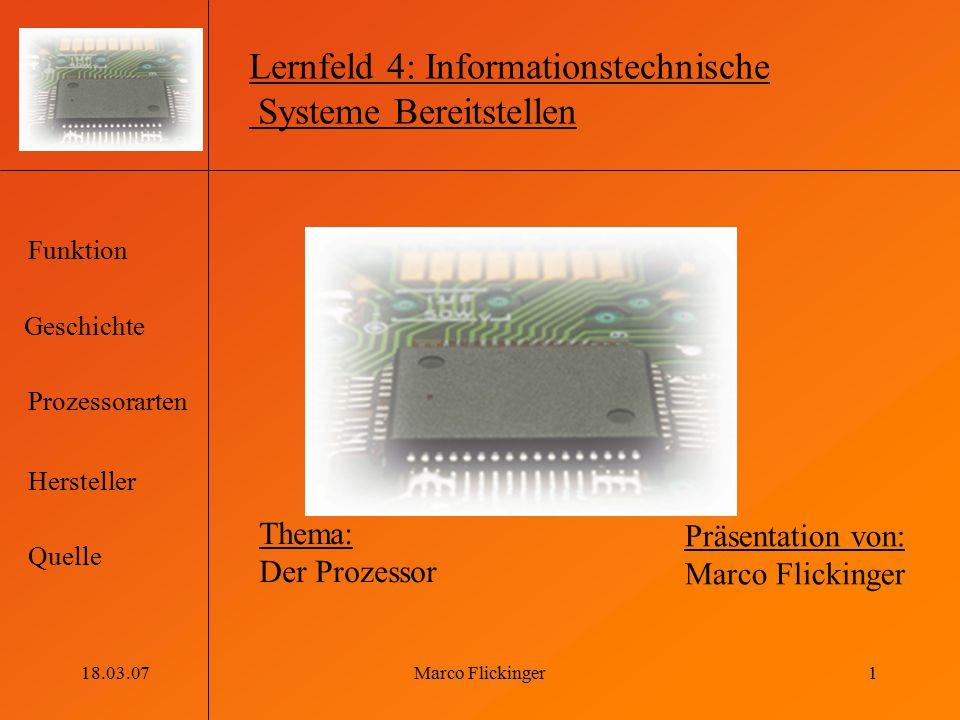 Geschichte Funktion Prozessorarten Hersteller Quelle 18.03.07Marco Flickinger1 Lernfeld 4: Informationstechnische Systeme Bereitstellen Thema: Der Pro