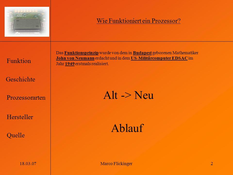 Geschichte Funktion Prozessorarten Hersteller Quelle 18.03.07Marco Flickinger2 Wie Funktioniert ein Prozessor? Das Funktionsprinzip wurde von dem in B