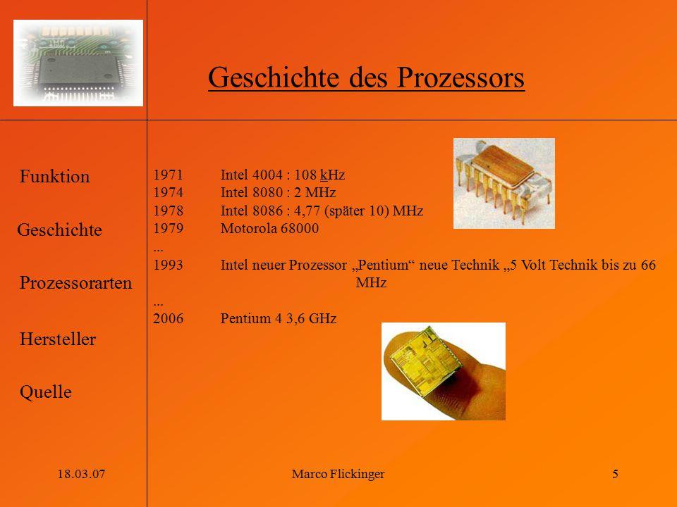Geschichte Funktion Prozessorarten Hersteller Quelle 18.03.07Marco Flickinger5 Geschichte des Prozessors 1971 Intel 4004 : 108 kHz 1974 Intel 8080 : 2 MHz 1978Intel 8086 : 4,77 (später 10) MHz 1979Motorola 68000...