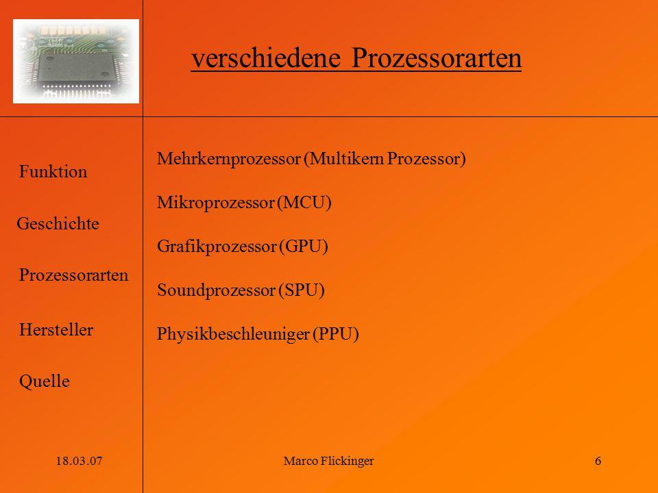 Geschichte Funktion Prozessorarten Hersteller Quelle 18.03.07Marco Flickinger6 verschiedene Prozessorarten Mehrkernprozessor (Multikern Prozessor) Mik