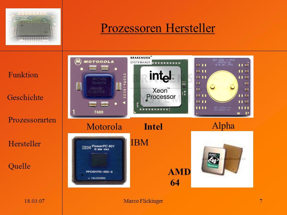 Geschichte Funktion Prozessorarten Hersteller Quelle 18.03.07Marco Flickinger7 Prozessoren Hersteller Alpha MotorolaIntel IBM AMD 64