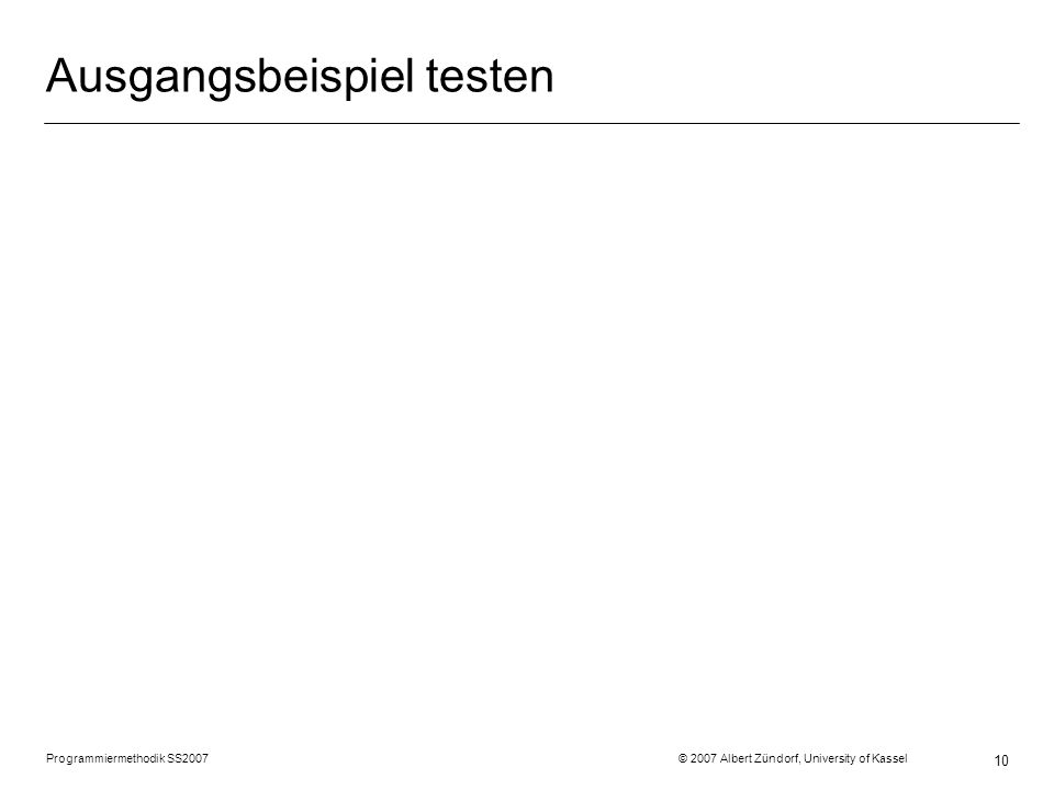 Programmiermethodik SS2007 © 2007 Albert Zündorf, University of Kassel 10 Ausgangsbeispiel testen