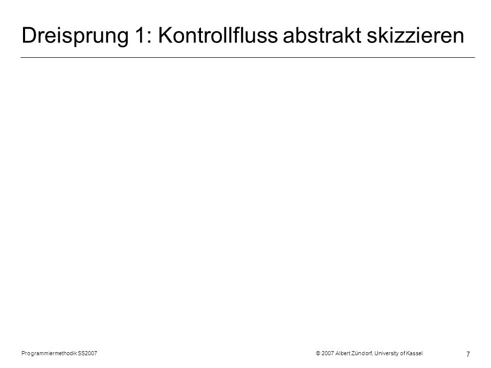 Programmiermethodik SS2007 © 2007 Albert Zündorf, University of Kassel 7 Dreisprung 1: Kontrollfluss abstrakt skizzieren