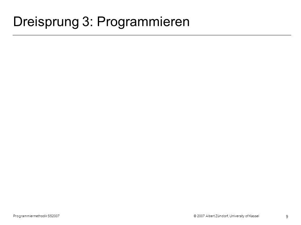 Programmiermethodik SS2007 © 2007 Albert Zündorf, University of Kassel 9 Dreisprung 3: Programmieren