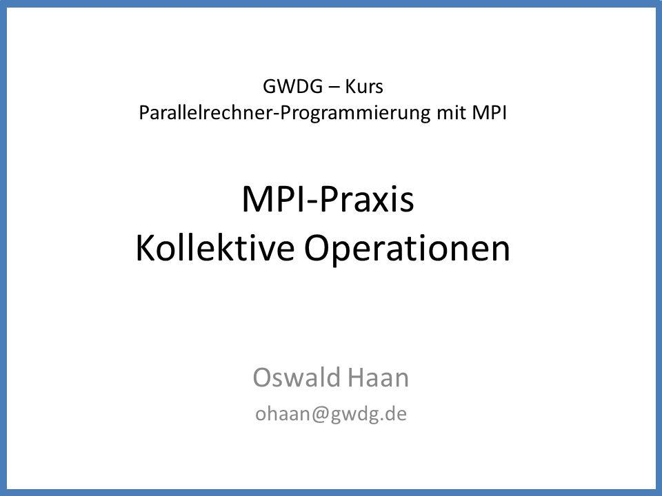 GWDG – Kurs Parallelrechner-Programmierung mit MPI MPI-Praxis Kollektive Operationen Oswald Haan ohaan@gwdg.de