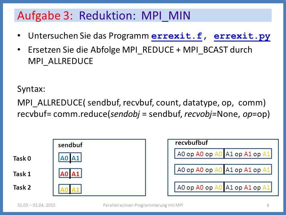 Untersuchen Sie das Programm errexit.f, errexit.py errexit.ferrexit.py Ersetzen Sie die Abfolge MPI_REDUCE + MPI_BCAST durch MPI_ALLREDUCE Syntax: MPI_ALLREDUCE( sendbuf, recvbuf, count, datatype, op, comm) recvbuf= comm.reduce(sendobj = sendbuf, recvobj=None, op=op) Aufgabe 3: Reduktion: MPI_MIN Parallelrechner-Programmierung mit MPI431.03 – 01.04.