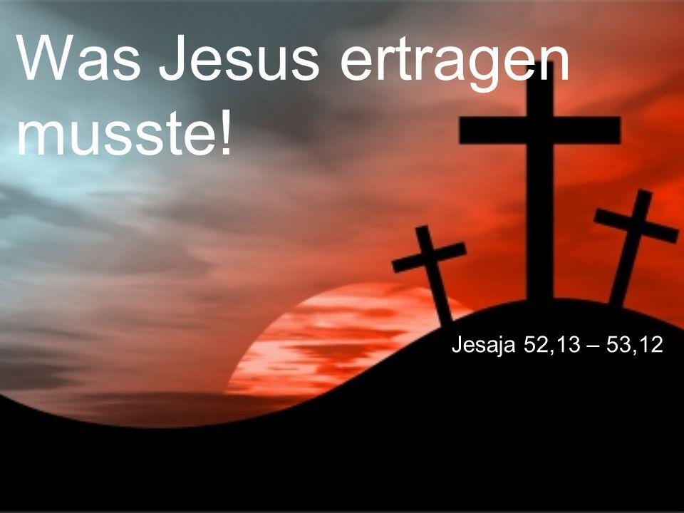 Was Jesus ertragen musste! Jesaja 52,13 – 53,12