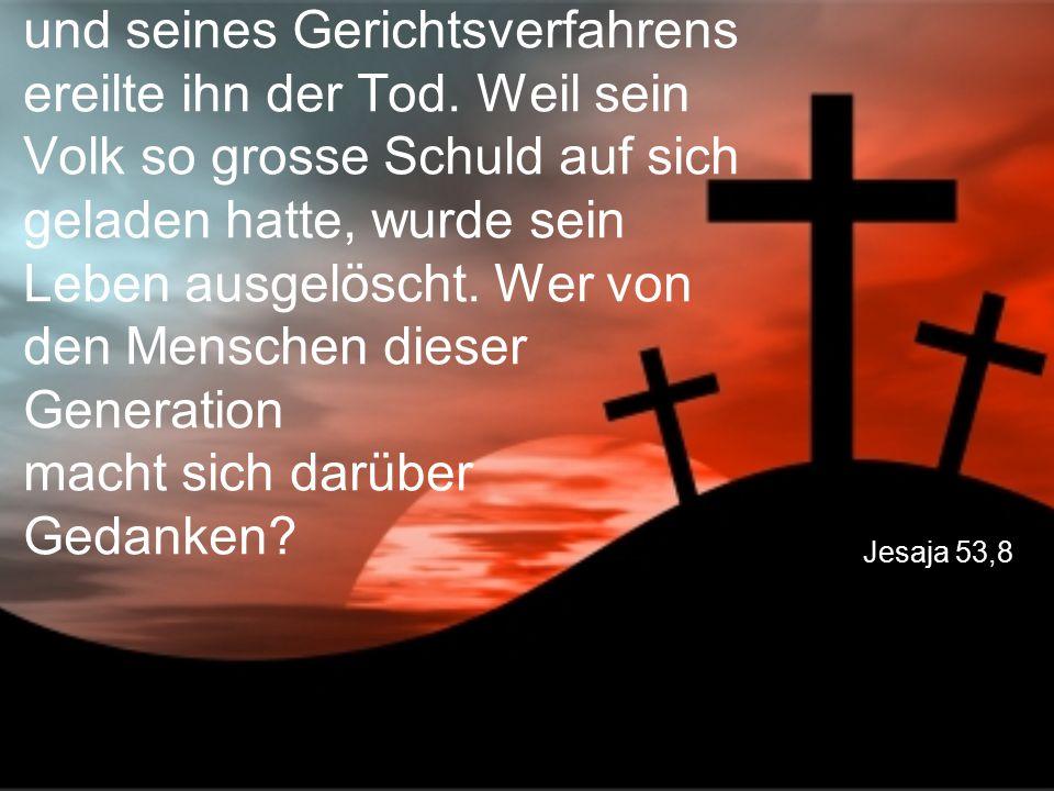 Jesaja 53,8 Mitten in der Zeit seiner Haft und seines Gerichtsverfahrens ereilte ihn der Tod. Weil sein Volk so grosse Schuld auf sich geladen hatte,