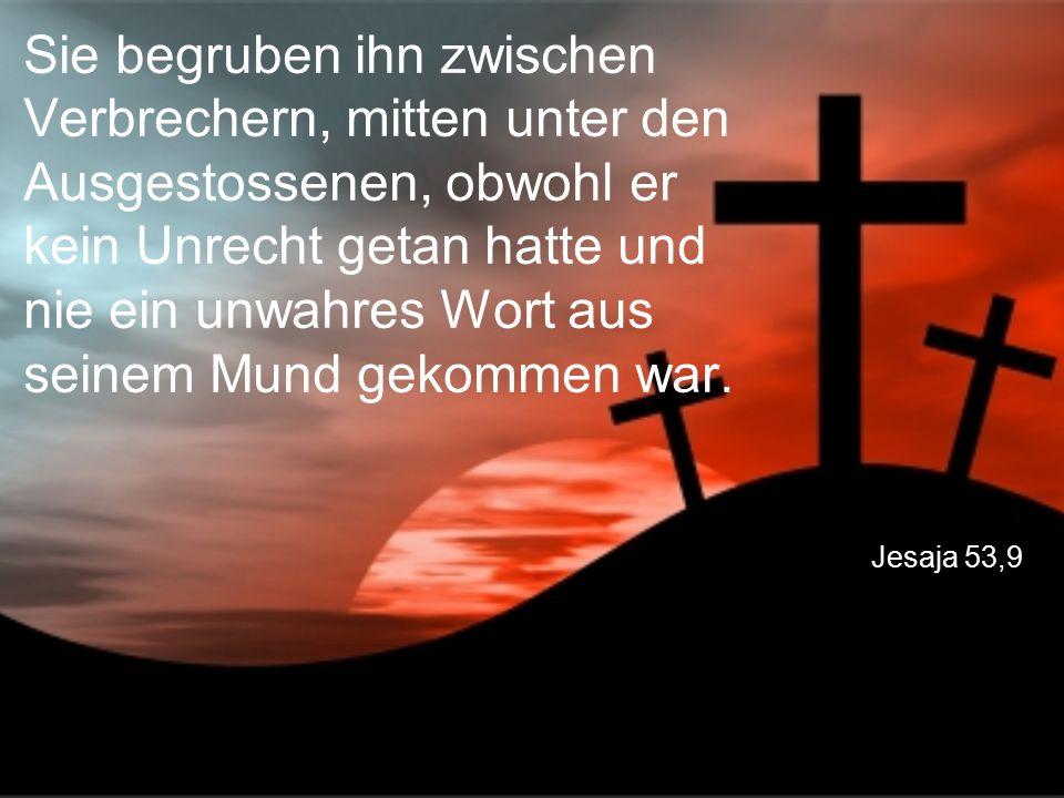 Jesaja 53,9 Sie begruben ihn zwischen Verbrechern, mitten unter den Ausgestossenen, obwohl er kein Unrecht getan hatte und nie ein unwahres Wort aus seinem Mund gekommen war.