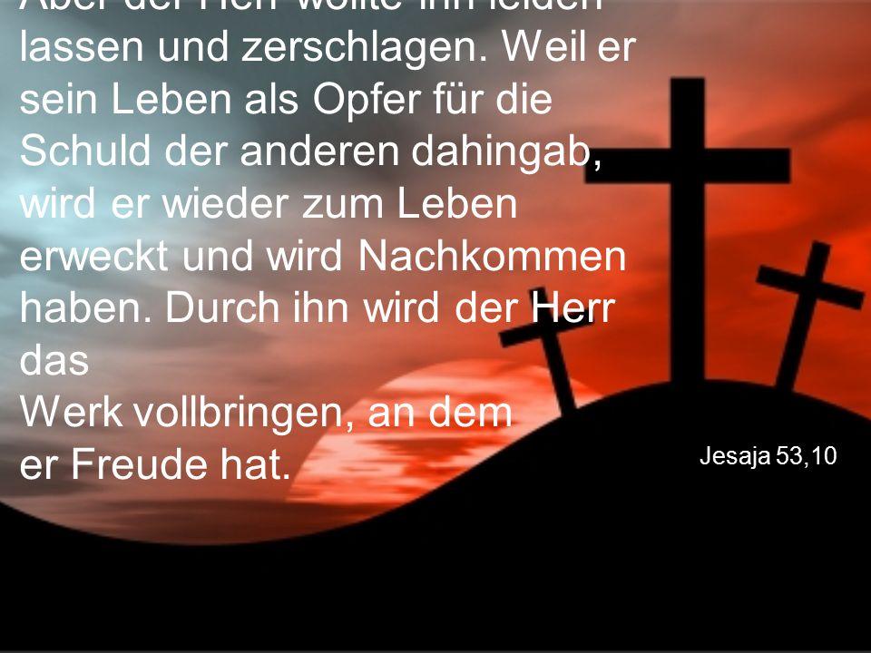 Jesaja 53,10 Aber der Herr wollte ihn leiden lassen und zerschlagen. Weil er sein Leben als Opfer für die Schuld der anderen dahingab, wird er wieder
