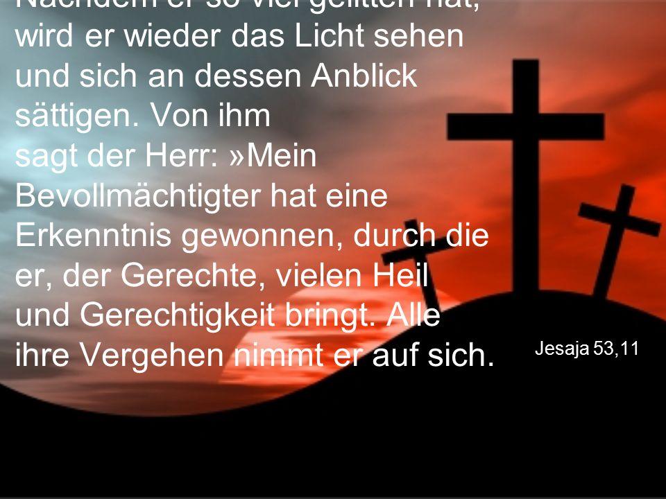 Jesaja 53,11 Nachdem er so viel gelitten hat, wird er wieder das Licht sehen und sich an dessen Anblick sättigen. Von ihm sagt der Herr: »Mein Bevollm
