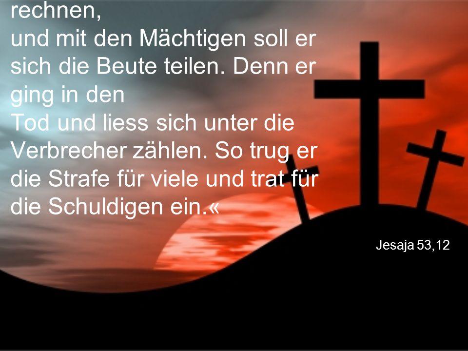 Jesaja 53,12 Ich will ihn zu den Grossen rechnen, und mit den Mächtigen soll er sich die Beute teilen. Denn er ging in den Tod und liess sich unter di