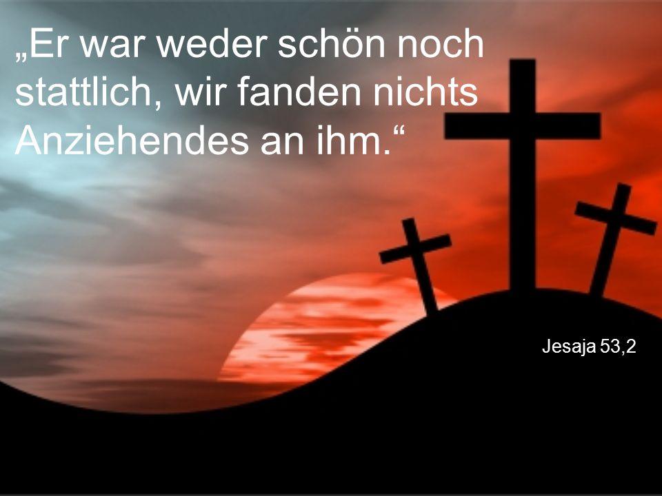 """Jesaja 53,2 """"Er war weder schön noch stattlich, wir fanden nichts Anziehendes an ihm."""""""