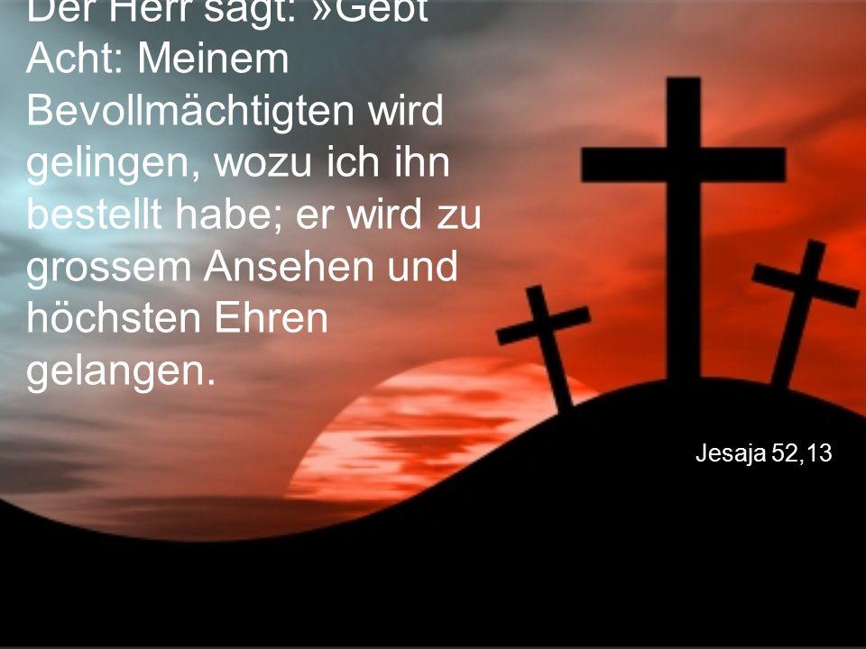 Jesaja 52,13 Der Herr sagt: »Gebt Acht: Meinem Bevollmächtigten wird gelingen, wozu ich ihn bestellt habe; er wird zu grossem Ansehen und höchsten Ehr