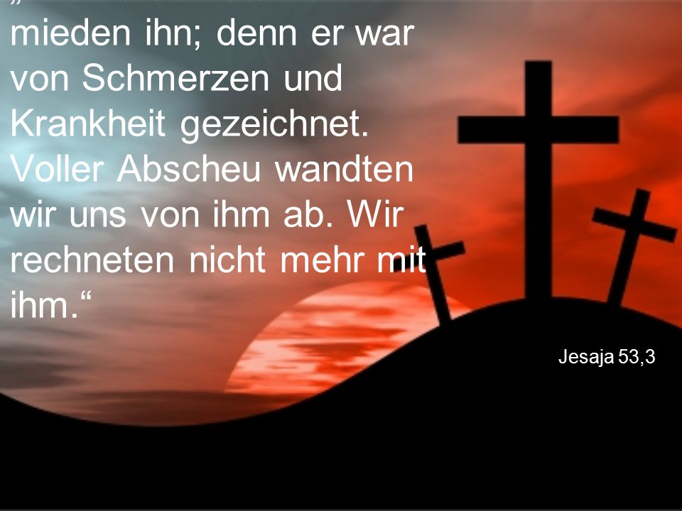 """Jesaja 53,3 """"Alle verachteten und mieden ihn; denn er war von Schmerzen und Krankheit gezeichnet. Voller Abscheu wandten wir uns von ihm ab. Wir rechn"""