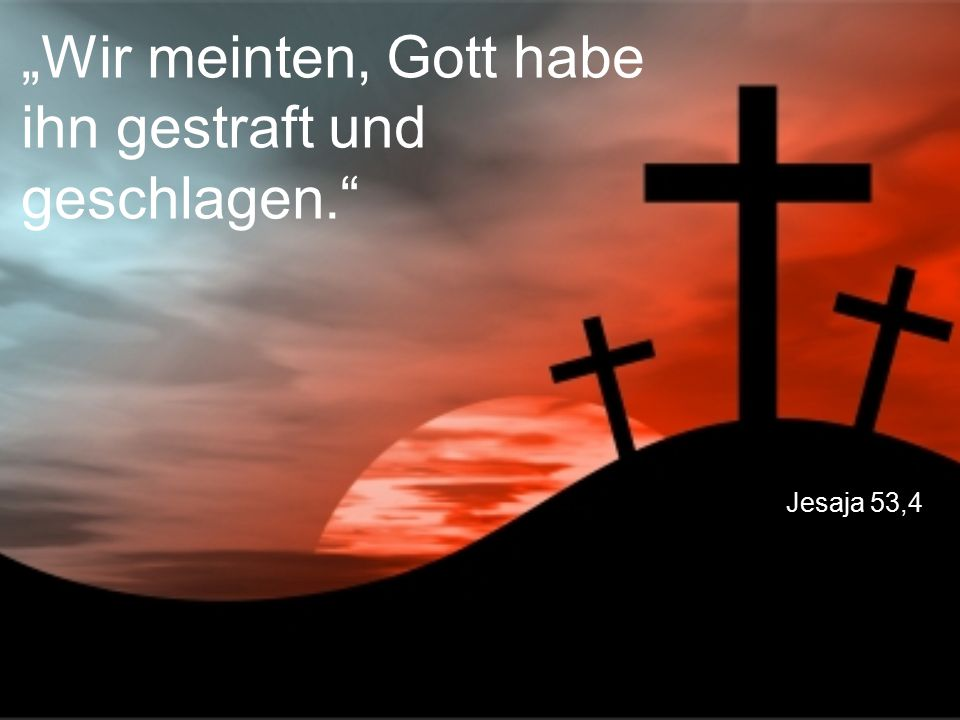 """Jesaja 53,4 """"Wir meinten, Gott habe ihn gestraft und geschlagen."""
