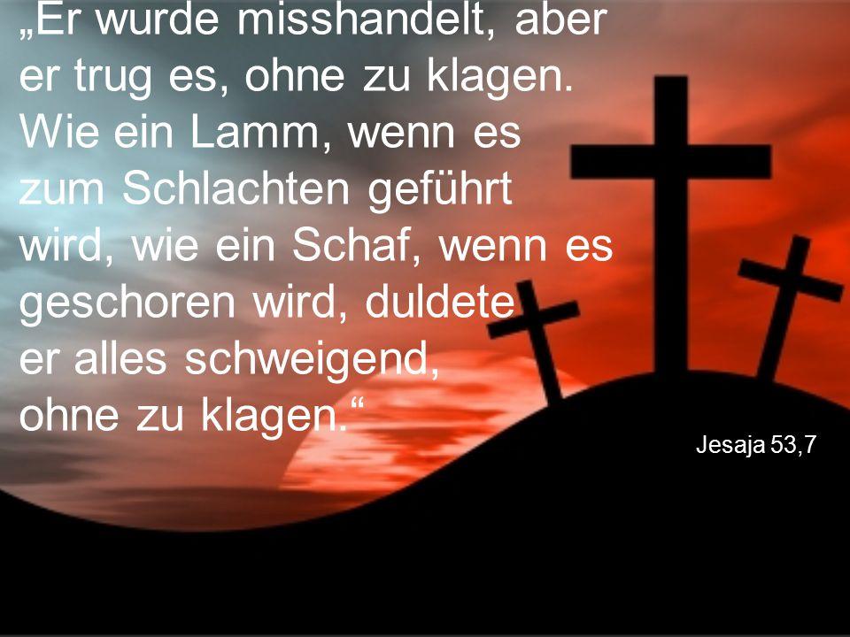 """Jesaja 53,7 """"Er wurde misshandelt, aber er trug es, ohne zu klagen. Wie ein Lamm, wenn es zum Schlachten geführt wird, wie ein Schaf, wenn es geschore"""