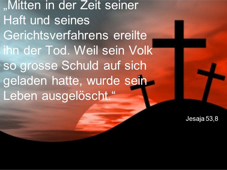 """Jesaja 53,8 """"Mitten in der Zeit seiner Haft und seines Gerichtsverfahrens ereilte ihn der Tod. Weil sein Volk so grosse Schuld auf sich geladen hatte,"""