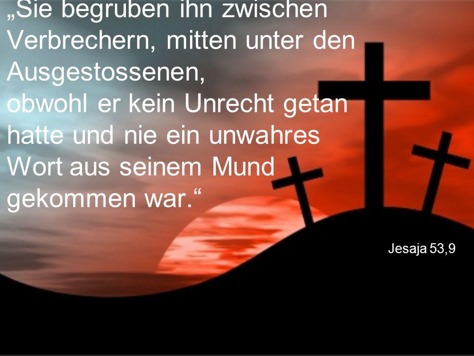 """Jesaja 53,9 """"Sie begruben ihn zwischen Verbrechern, mitten unter den Ausgestossenen, obwohl er kein Unrecht getan hatte und nie ein unwahres Wort aus seinem Mund gekommen war."""